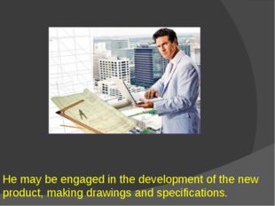He may be engaged in the development of the new product, making drawings and