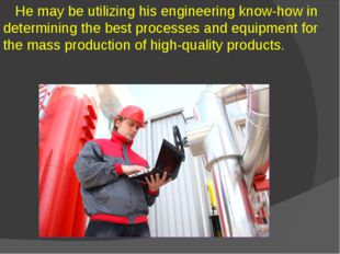 He may be utilizing his engineering know-how in determining the best process