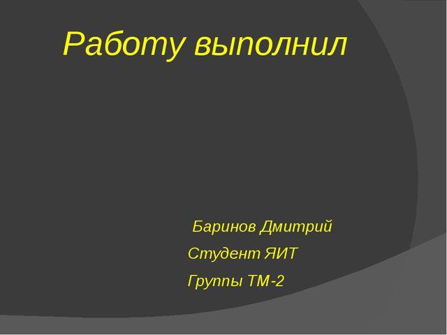 Работу выполнил Баринов Дмитрий Студент ЯИТ Группы ТМ-2