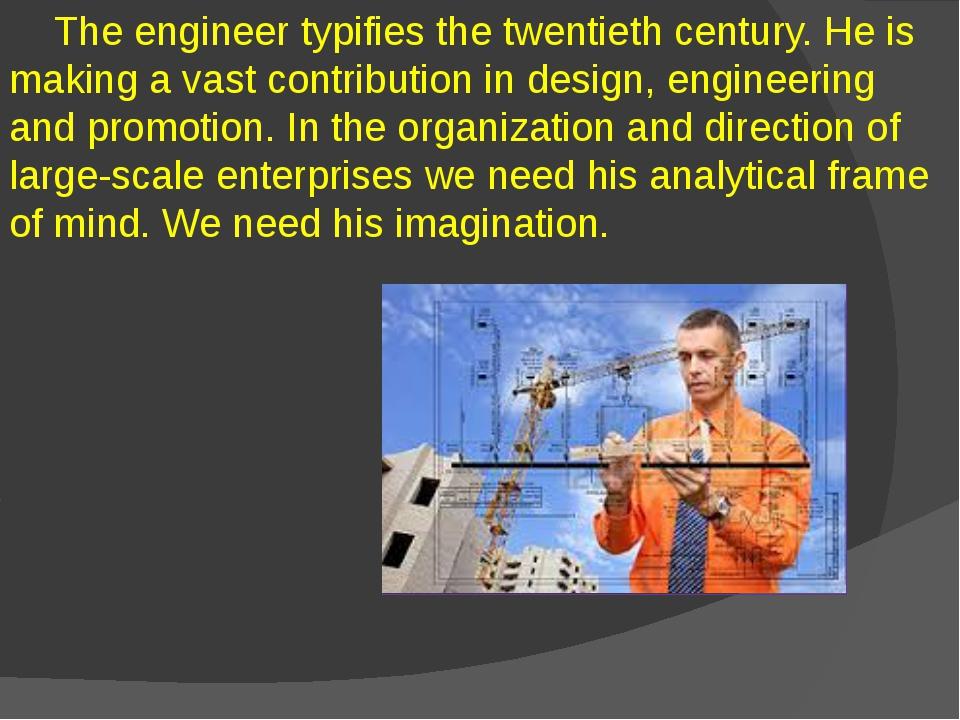 The engineer typifies the twentieth century. He is making a vast contributio...