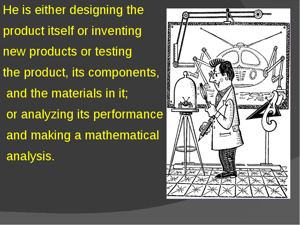 He is either designing the product itself or inventing new products or testin...