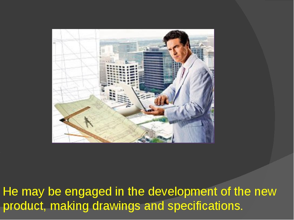 He may be engaged in the development of the new product, making drawings and...