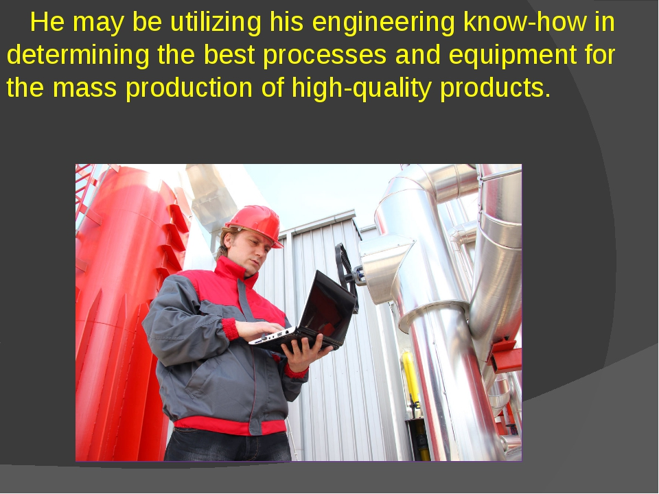 He may be utilizing his engineering know-how in determining the best process...
