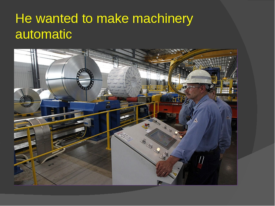 He wanted to make machinery automatic