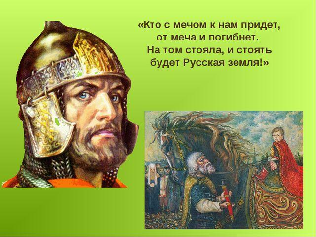 «Кто с мечом к нам придет, от меча и погибнет. На том стояла, и стоять будет...