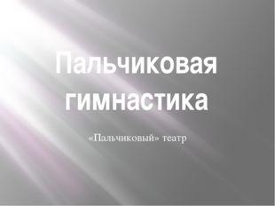Пальчиковая гимнастика «Пальчиковый» театр