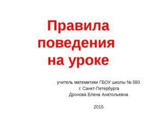Правила поведения на уроке учитель математики ГБОУ школы № 593 г. Санкт-Петер