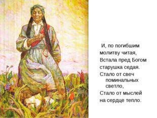 И, по погибшим молитву читая, Встала пред Богом старушка седая. Стало от све