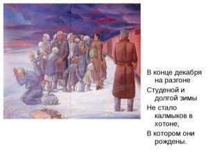 В конце декабря на разгоне Студеной и долгой зимы Не стало калмыков в хотоне,