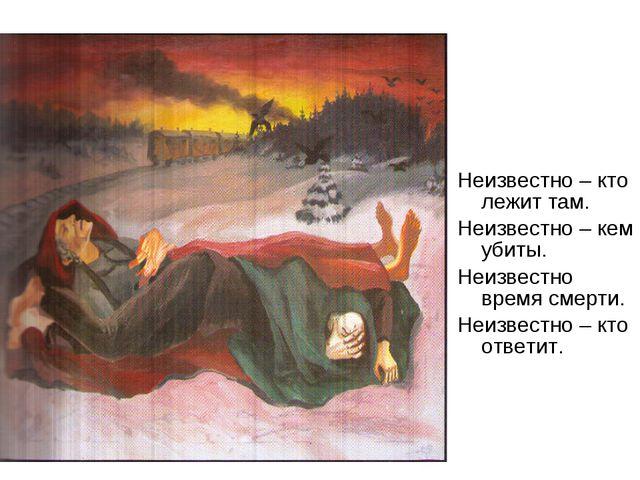 Неизвестно – кто лежит там. Неизвестно – кем убиты. Неизвестно время смерти....