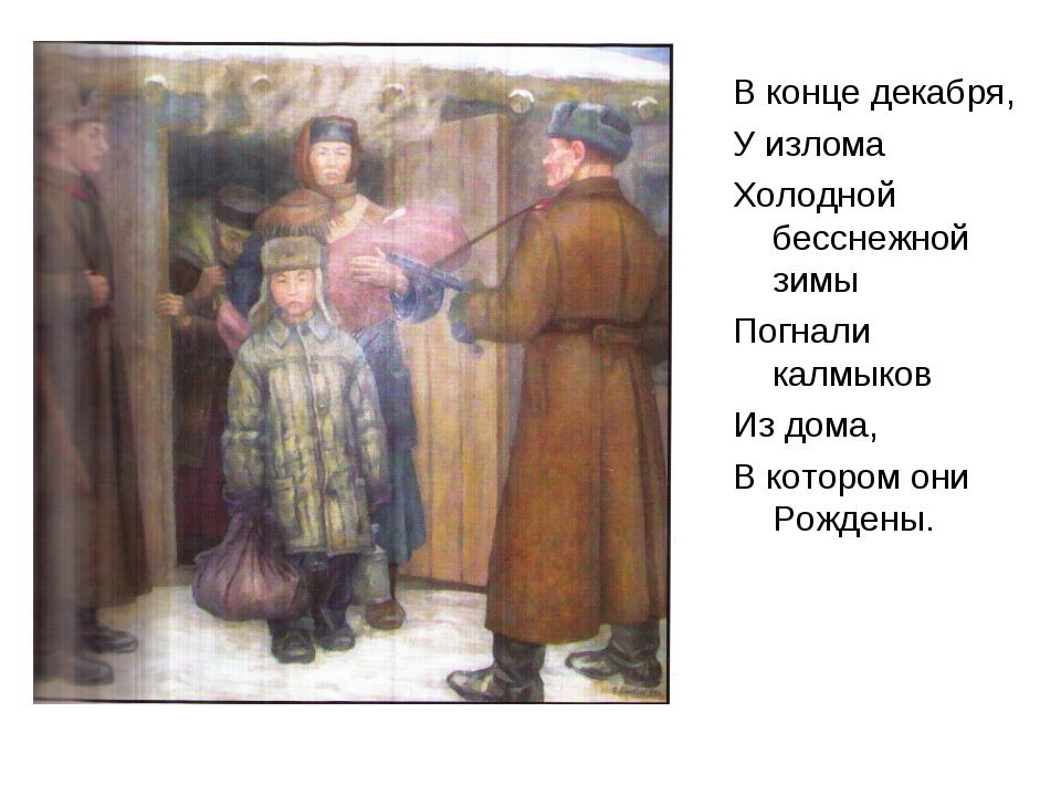 В конце декабря, У излома Холодной бесснежной зимы Погнали калмыков Из дома,...