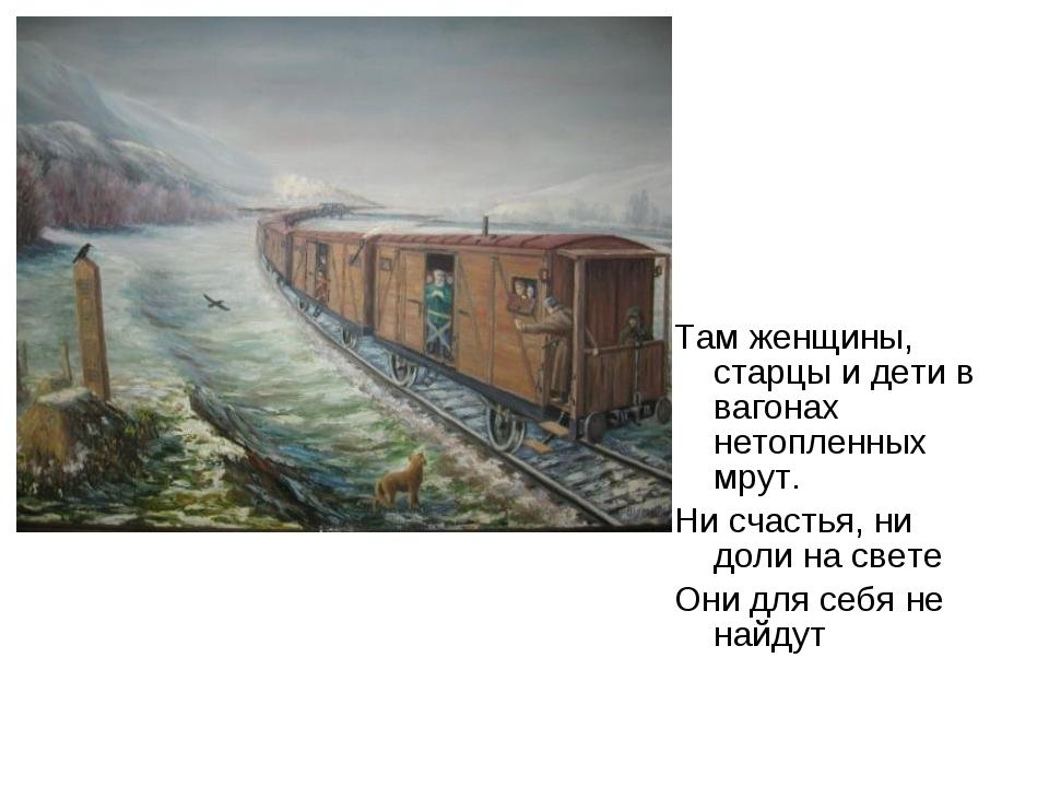 Там женщины, старцы и дети в вагонах нетопленных мрут. Ни счастья, ни доли на...