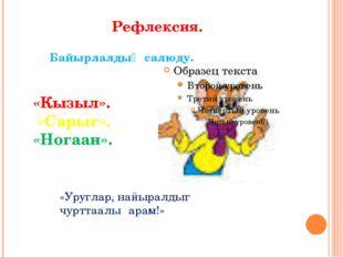 Рефлексия. Байырлалдыӊ салюду. «Кызыл». «Сарыг». «Ногаан». «Уруглар, найырал