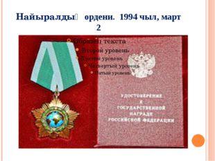 Найыралдыӊ ордени. 1994 чыл, март 2