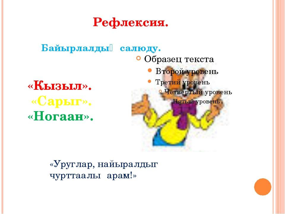 Рефлексия. Байырлалдыӊ салюду. «Кызыл». «Сарыг». «Ногаан». «Уруглар, найырал...