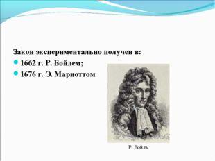 Закон экспериментально получен в: 1662 г. Р. Бойлем; 1676 г. Э. Мариоттом Р.