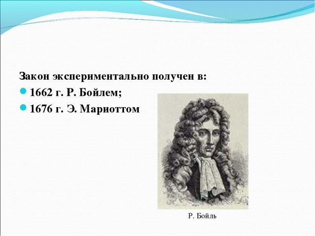 Закон экспериментально получен в: 1662 г. Р. Бойлем; 1676 г. Э. Мариоттом Р....