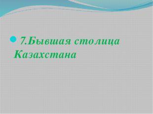 7.Бывшая столица Казахстана