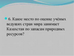 6. Какое место по оценке учёных ведущих стран мира занимает Казахстан по зап
