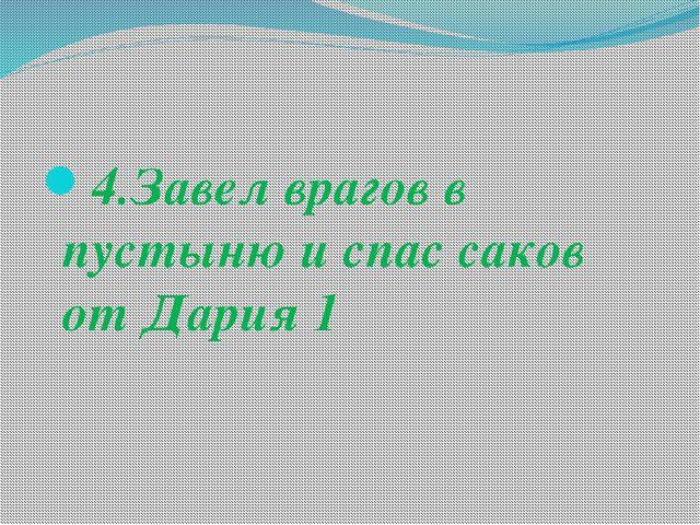 4.Завел врагов в пустыню и спас саков от Дария 1