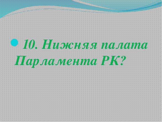 10. Нижняя палата Парламента РК?