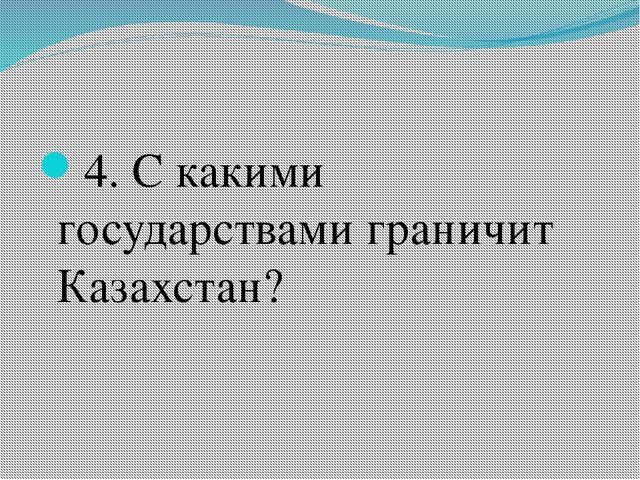 4. С какими государствами граничит Казахстан?