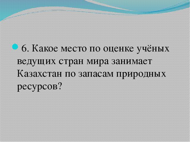 6. Какое место по оценке учёных ведущих стран мира занимает Казахстан по зап...