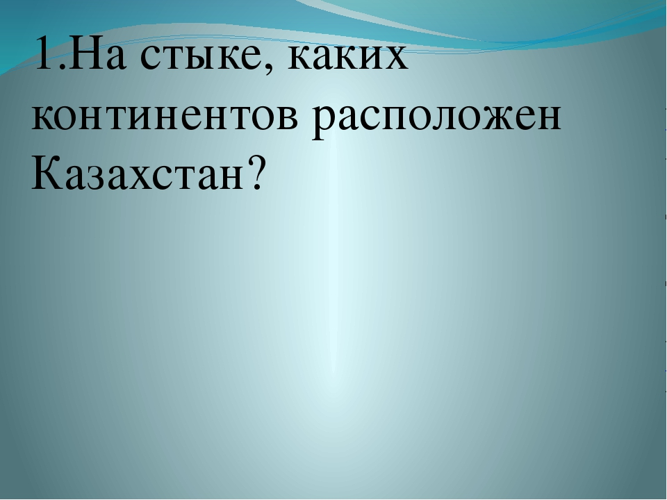 1.На стыке, каких континентов расположен Казахстан?