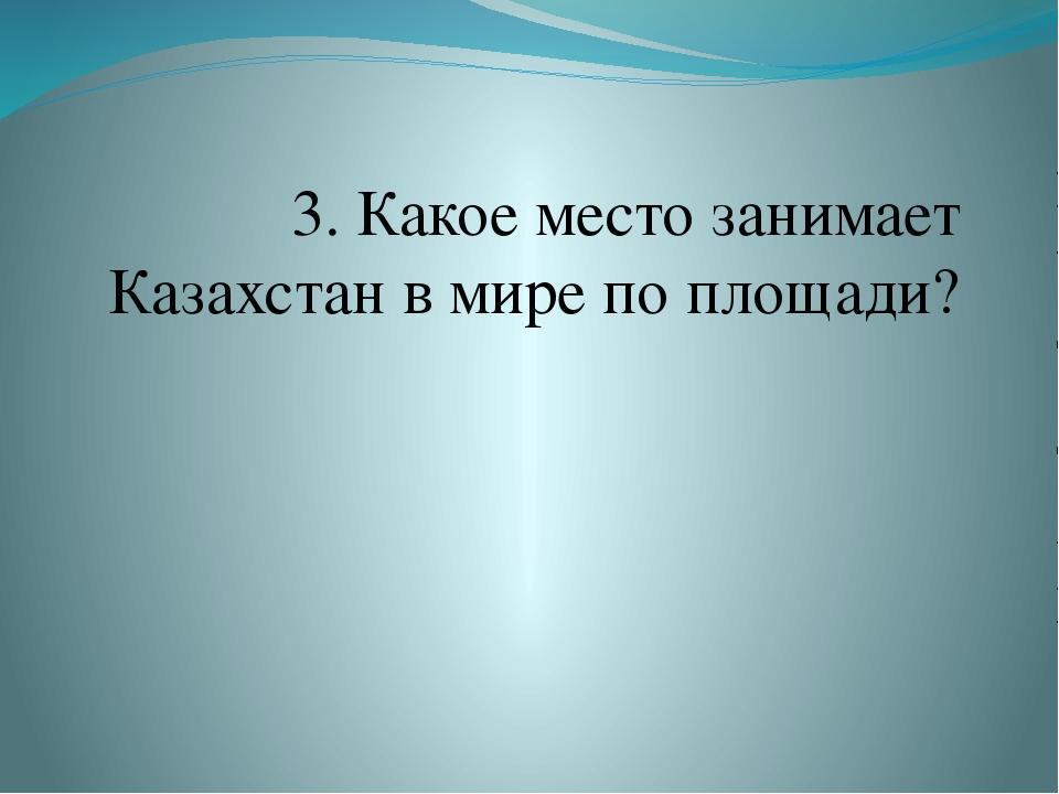 3. Какое место занимает Казахстан в мире по площади?