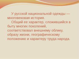 У русской национальной одежды — многовековая история. Общий ее характер, сл