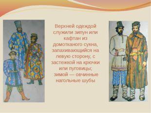 Верхней одеждой служили зипун или кафтан из домотканого сукна, запахивающийся