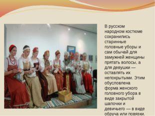 В русском народном костюме сохранились старинные головные уборы и сам обычай