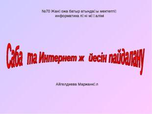 №70 Жанқожа батыр атындағы мектептің информатика пәні мұғалімі Айгелдиева Мар