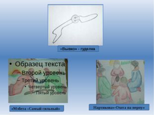 «Вывко» - гуделка Нартикова»-Охота на нерпу» «Мэбета –Самый сильный»