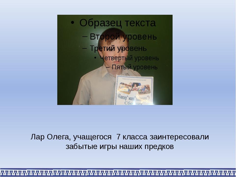 Лар Олега, учащегося 7 класса заинтересовали забытые игры наших предков