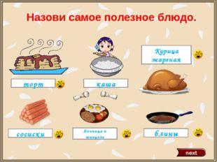 торт Курица жареная блины каша Яичница и шницель сосиски Назови самое полезно