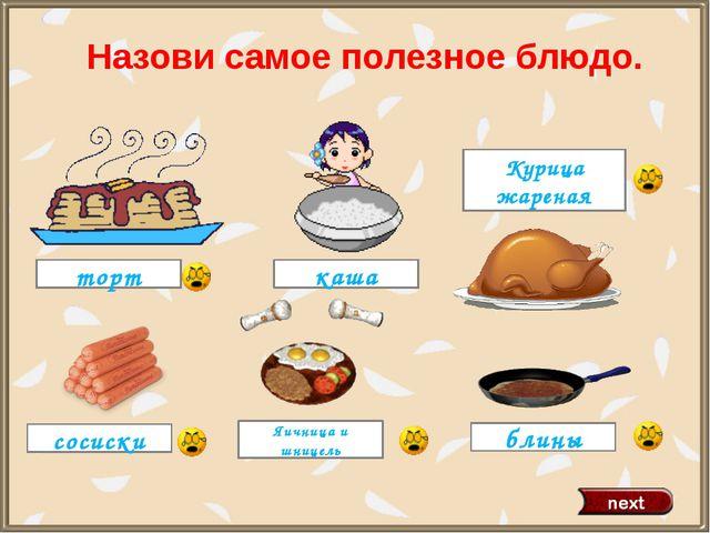 торт Курица жареная блины каша Яичница и шницель сосиски Назови самое полезно...