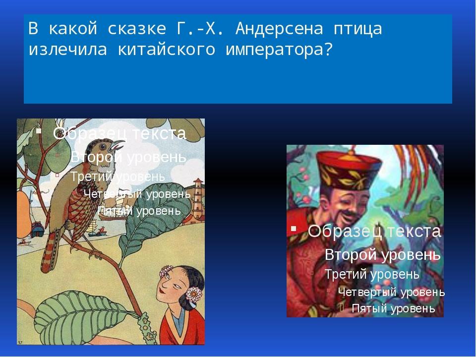 В какой сказке Г.-Х. Андерсена птица излечила китайского императора?