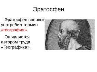 Эратосфен Эратосфен впервые употребил термин «география». Он является автором