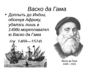Васко да Гама Доплыть до Индии, обогнув Африку, удалось лишь в 1498г.мореплав