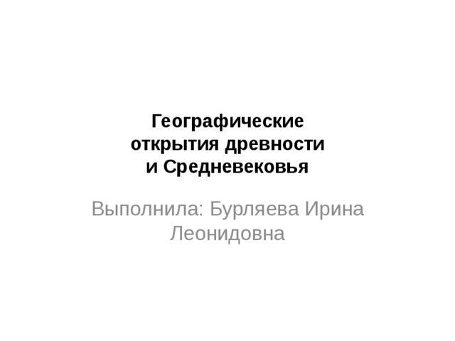 Географические открытия древности и Средневековья Выполнила: Бурляева Ирина Л...