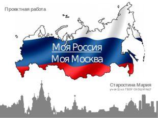 Проектная работа Моя Россия Моя Москва Старостина Мария уч-ся 11 кл. ГБОУ СКО