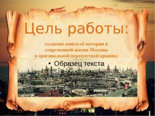 Цель работы: создание книги об истории и современной жизни Москвы в оригиналь