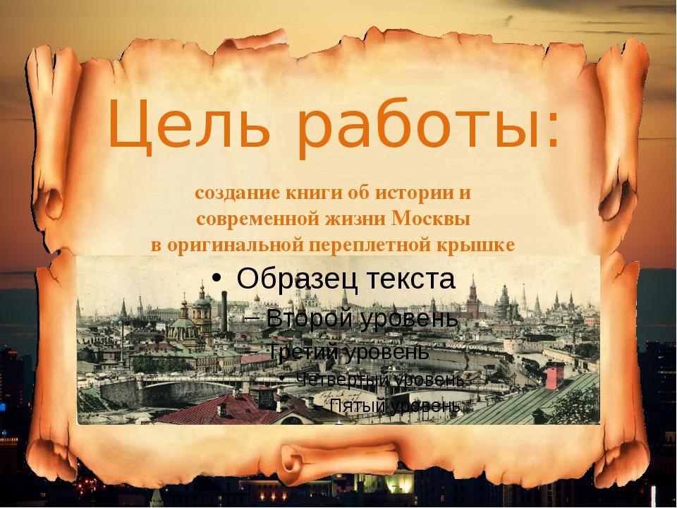 Цель работы: создание книги об истории и современной жизни Москвы в оригиналь...