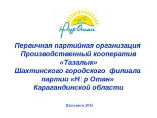Первичная партийная организация Производственный кооператив «Тазалык» Шахтин