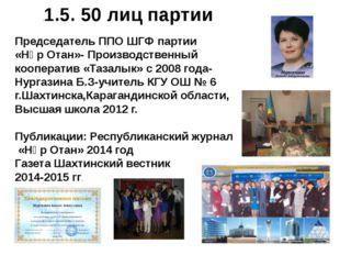 .1.5. 50 лиц партии Председатель ППО ШГФ партии «Нұр Отан»- Производственный