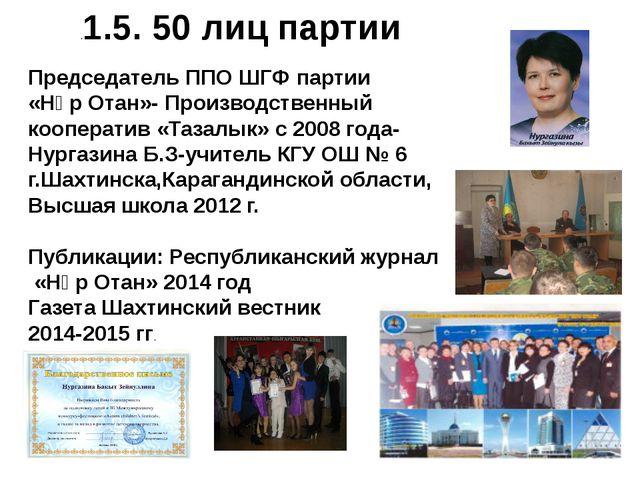.1.5. 50 лиц партии Председатель ППО ШГФ партии «Нұр Отан»- Производственный...