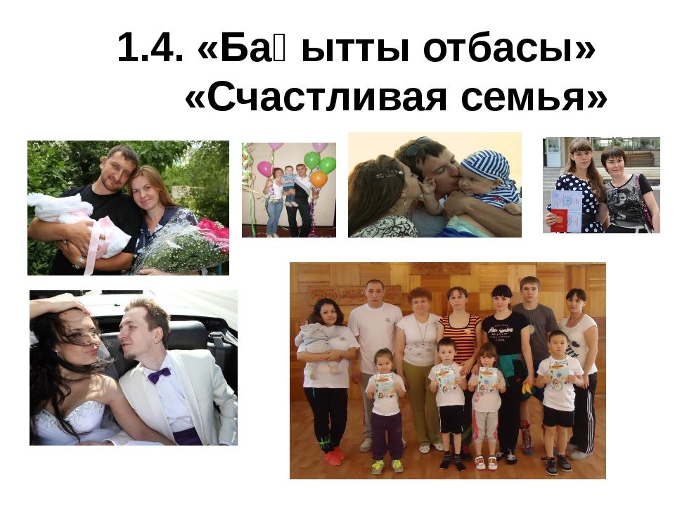 1.4. «Бақытты отбасы» «Счастливая семья»