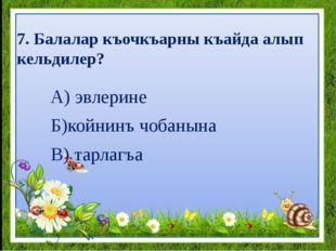 7. Балалар къочкъарны къайда алып кельдилер? А) эвлерине Б)койнинъ чобанына В