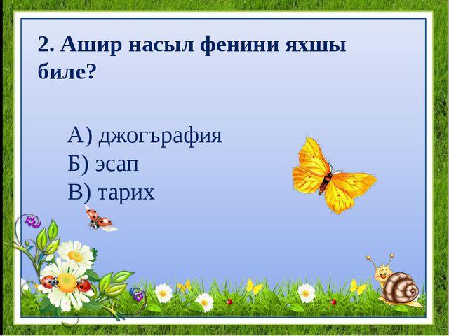А) джогърафия Б) эсап В) тарих 2. Ашир насыл фенини яхшы биле?